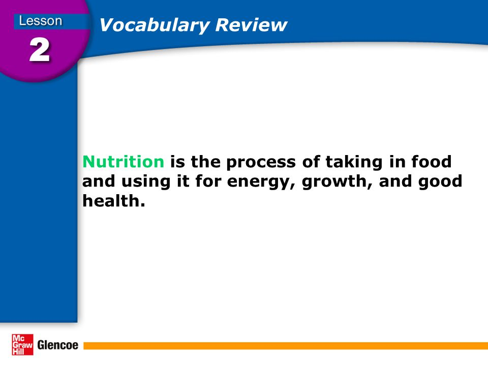Vocabulary Review Nutrition is the process of taking in food and using it for energy, growth, and good health.