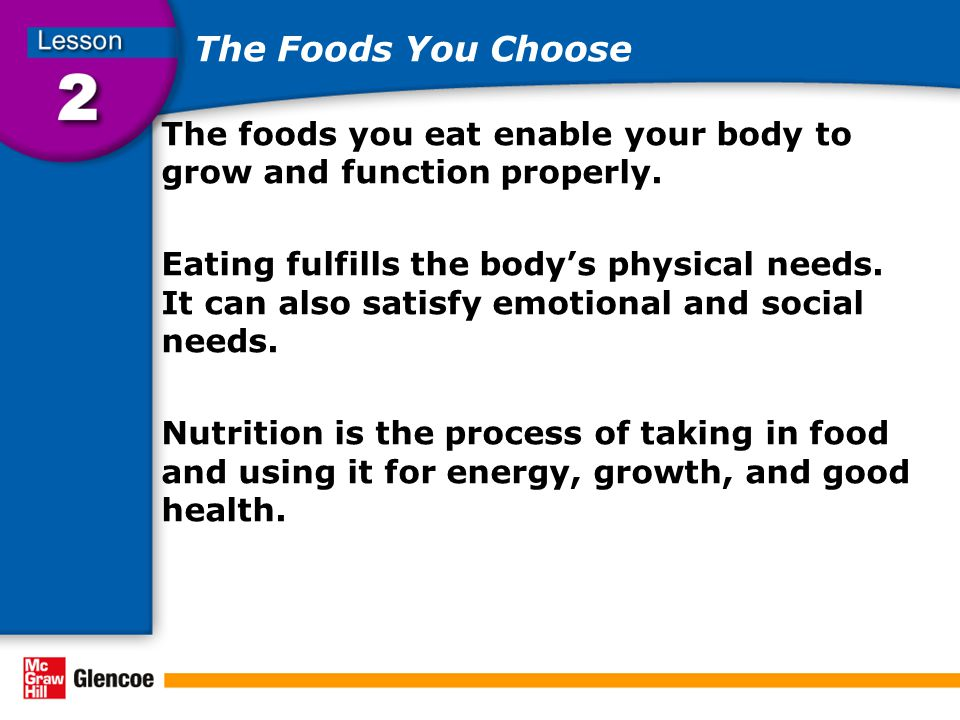 The Foods You Choose The foods you eat enable your body to grow and function properly.