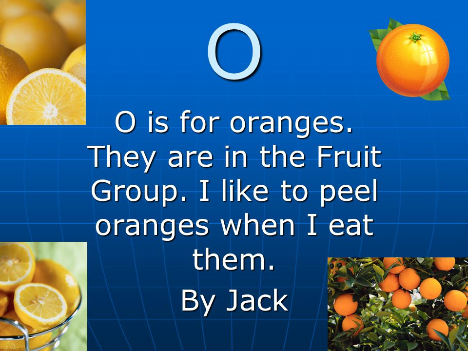 O O is for oranges. They are in the Fruit Group. I like to peel oranges when I eat them. By Jack
