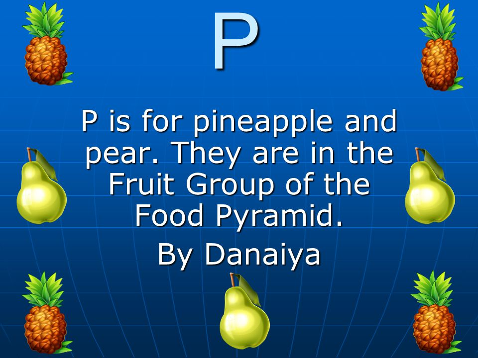 P P is for pineapple and pear. They are in the Fruit Group of the Food Pyramid. By Danaiya