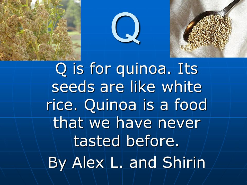Q Q is for quinoa. Its seeds are like white rice.