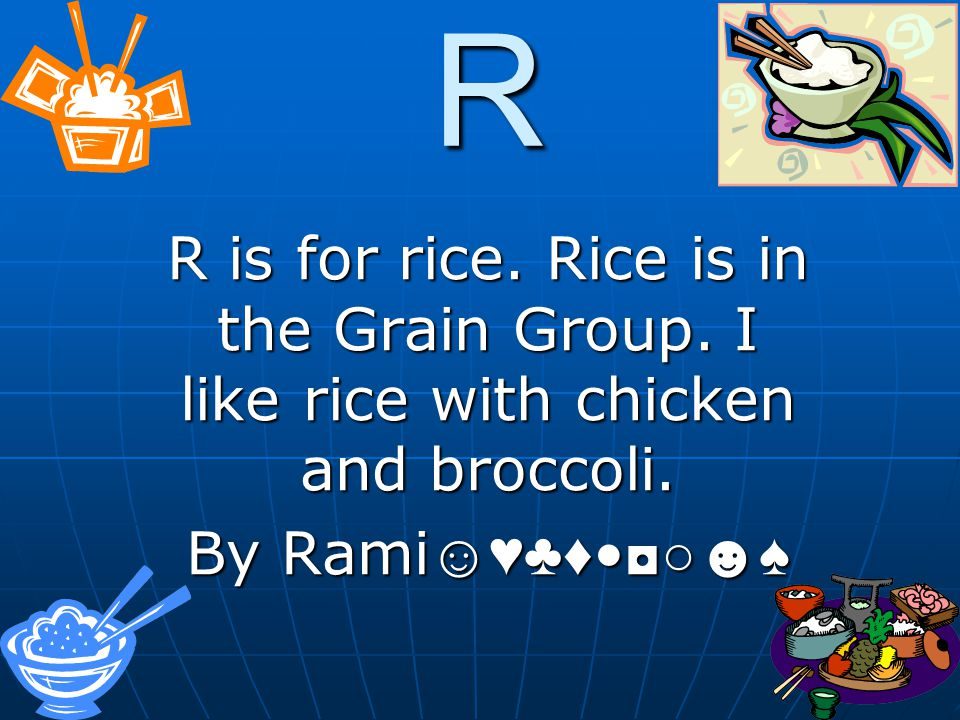 R R is for rice. Rice is in the Grain Group. I like rice with chicken and broccoli.