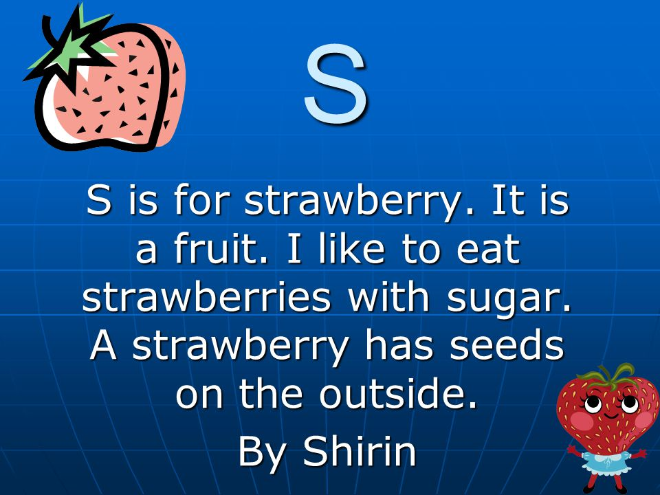 S S is for strawberry. It is a fruit. I like to eat strawberries with sugar.