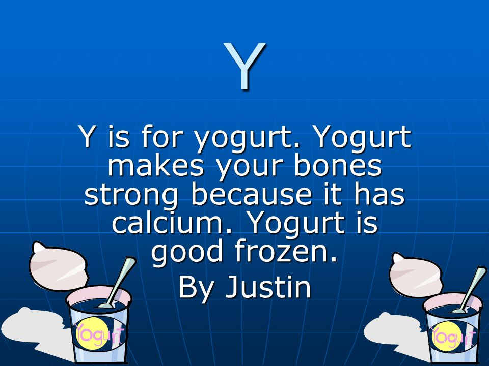Y Y is for yogurt. Yogurt makes your bones strong because it has calcium.