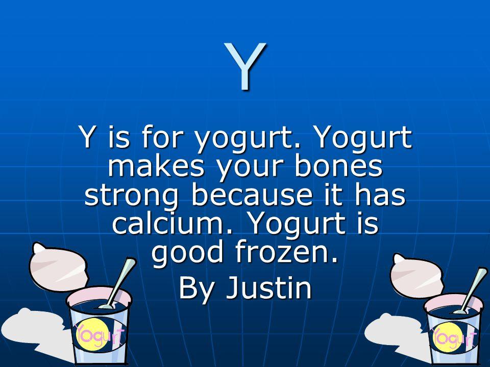 Y Y is for yogurt. Yogurt makes your bones strong because it has calcium. Yogurt is good frozen. By Justin