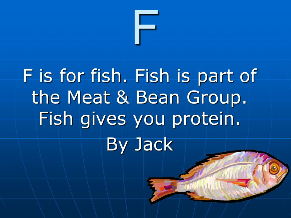 F F is for fish. Fish is part of the Meat & Bean Group. Fish gives you protein. By Jack