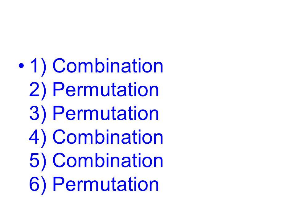 1) Combination 2) Permutation 3) Permutation 4) Combination 5) Combination 6) Permutation