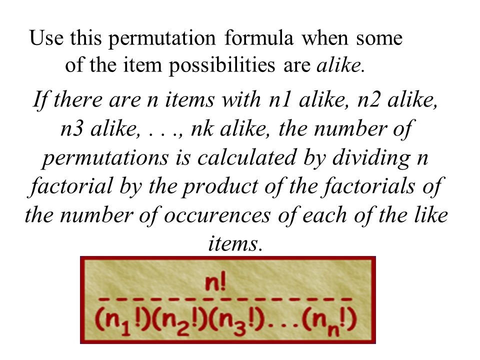 If there are n items with n1 alike, n2 alike, n3 alike,..., nk alike, the number of permutations is calculated by dividing n factorial by the product of the factorials of the number of occurences of each of the like items.