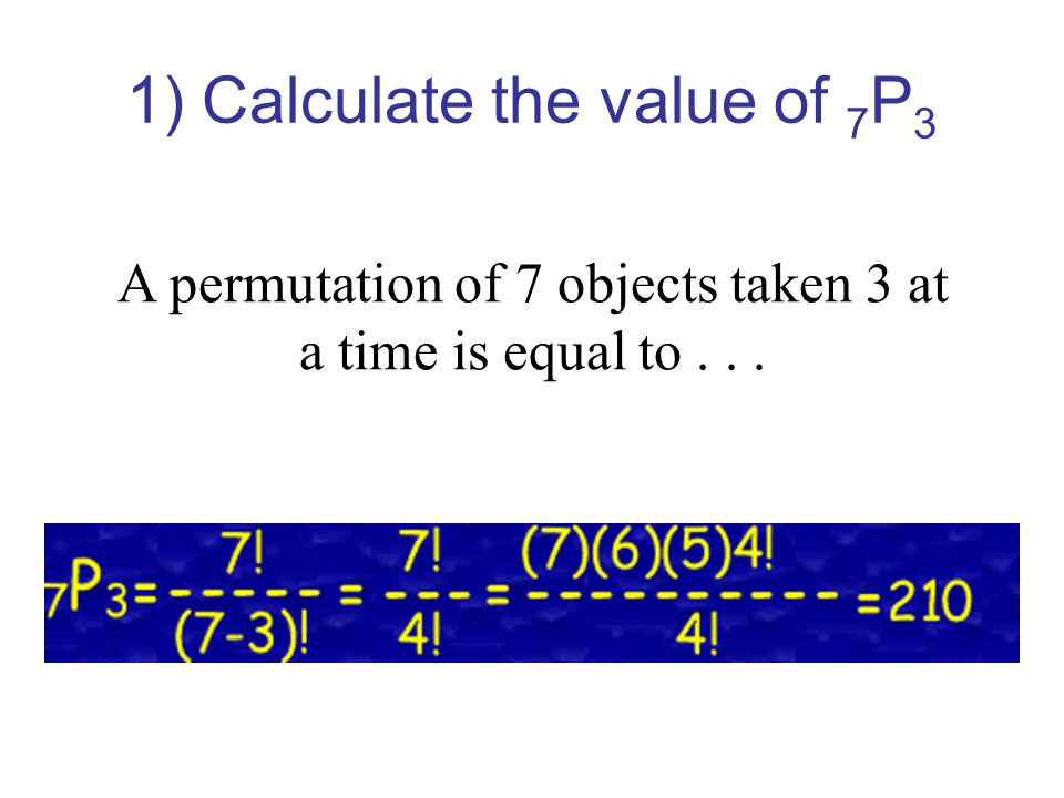 2) Calculate the value of 9 P 4 A permutation of 9 objects taken 4 at a time is equal to...