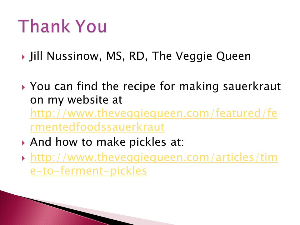  Jill Nussinow, MS, RD, The Veggie Queen  You can find the recipe for making sauerkraut on my website at http://www.theveggiequeen.com/featured/fe rmentedfoodssauerkraut http://www.theveggiequeen.com/featured/fe rmentedfoodssauerkraut  And how to make pickles at:  http://www.theveggiequeen.com/articles/tim e-to-ferment-pickles http://www.theveggiequeen.com/articles/tim e-to-ferment-pickles