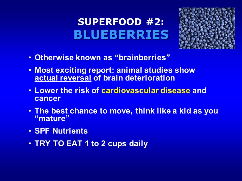 Otherwise known as brainberries Most exciting report: animal studies show actual reversal of brain deterioration Lower the risk of cardiovascular disease and cancer The best chance to move, think like a kid as you mature SPF Nutrients TRY TO EAT 1 to 2 cups daily BLUEBERRIES SUPERFOOD #2: BLUEBERRIES