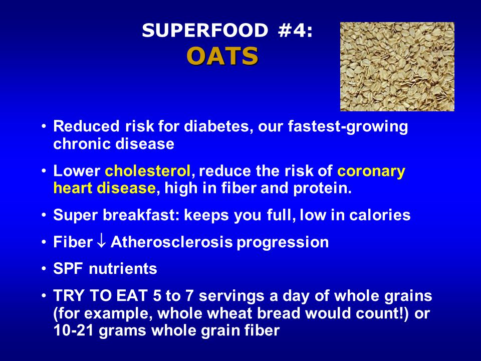 OATS SUPERFOOD #4: OATS Reduced risk for diabetes, our fastest-growing chronic disease Lower cholesterol, reduce the risk of coronary heart disease, high in fiber and protein.