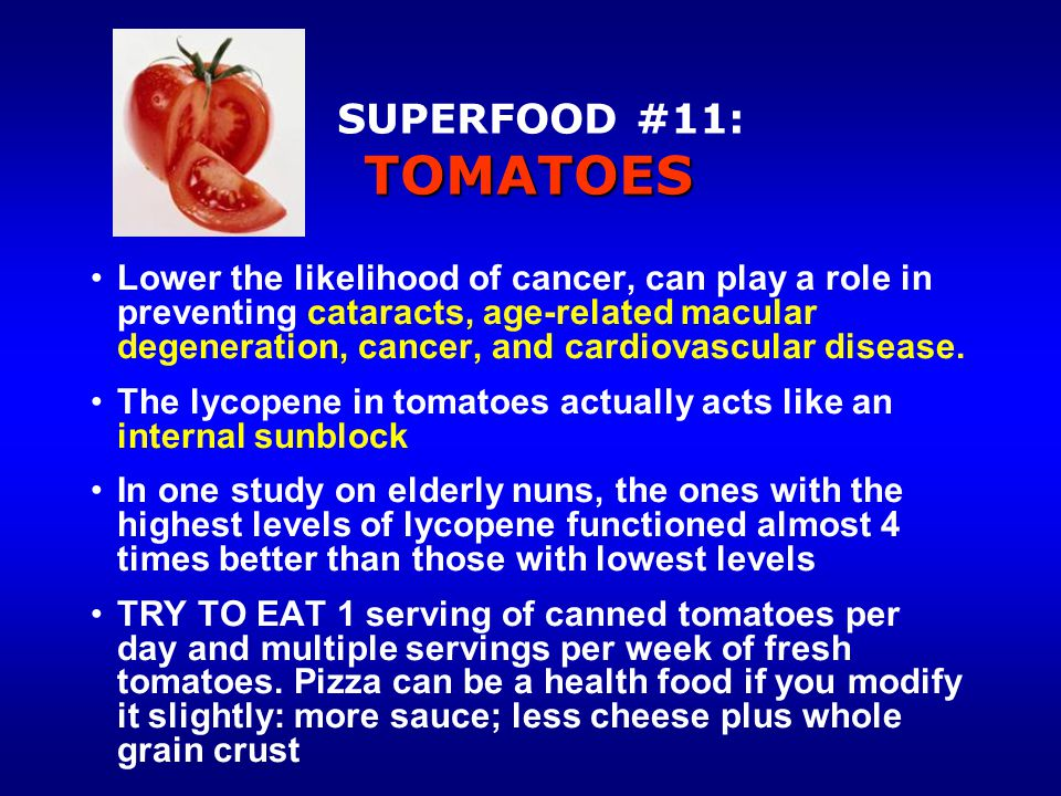 TOMATOES SUPERFOOD #11: TOMATOES Lower the likelihood of cancer, can play a role in preventing cataracts, age-related macular degeneration, cancer, and cardiovascular disease.