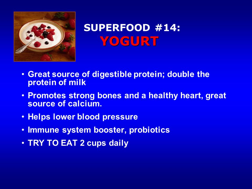 YOGURT SUPERFOOD #14: YOGURT Great source of digestible protein; double the protein of milk Promotes strong bones and a healthy heart, great source of calcium.