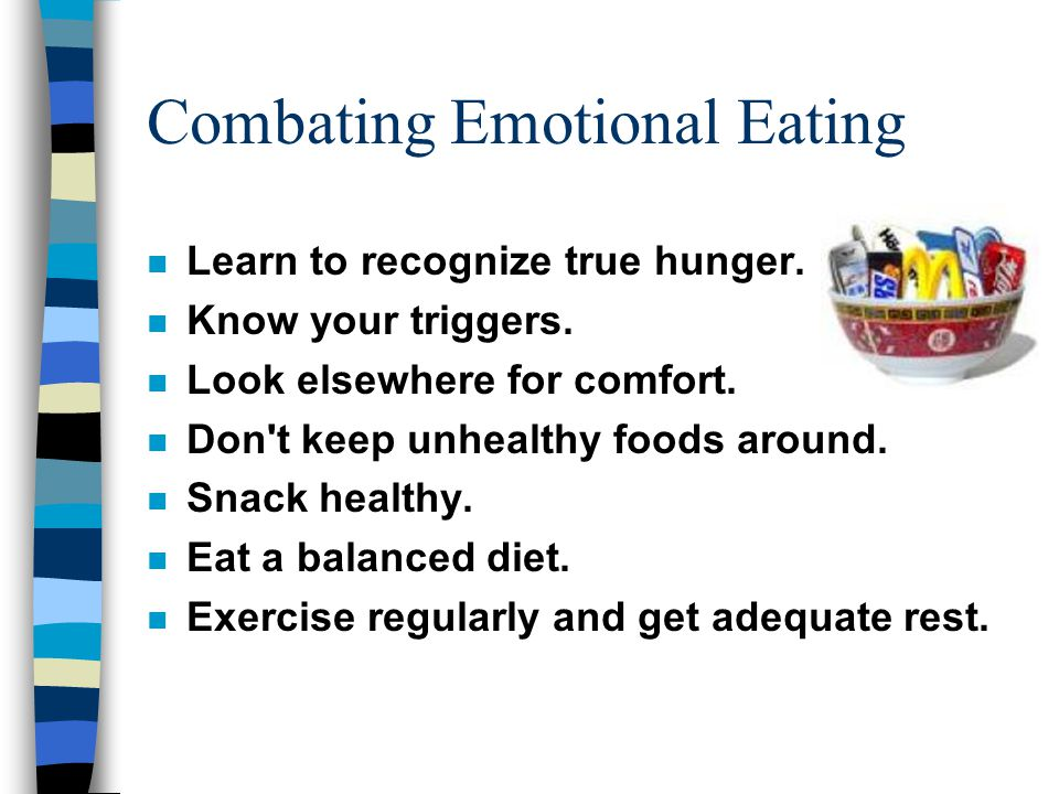 Combating Emotional Eating n Learn to recognize true hunger. n Know your triggers. n Look elsewhere for comfort. n Don't keep unhealthy foods around.