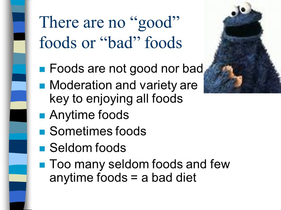 "There are no ""good"" foods or ""bad"" foods n Foods are not good nor bad n Moderation and variety are key to enjoying all foods n Anytime foods n Sometim"