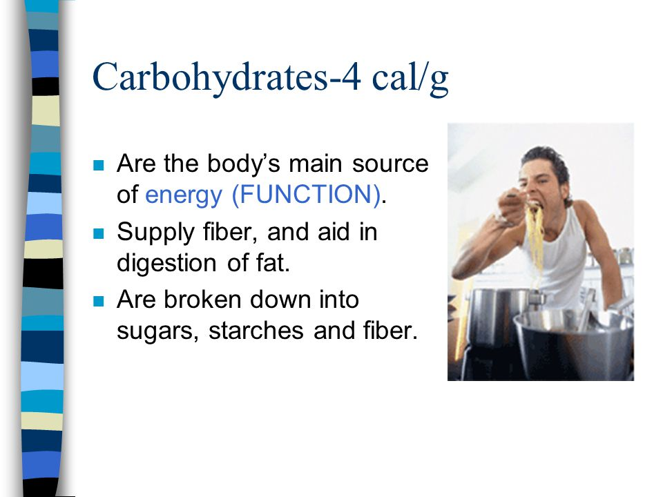 Carbohydrates-4 cal/g n Are the body's main source of energy (FUNCTION). n Supply fiber, and aid in digestion of fat. n Are broken down into sugars, s