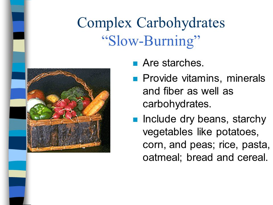 "Complex Carbohydrates ""Slow-Burning"" n Are starches. n Provide vitamins, minerals and fiber as well as carbohydrates. n Include dry beans, starchy veg"