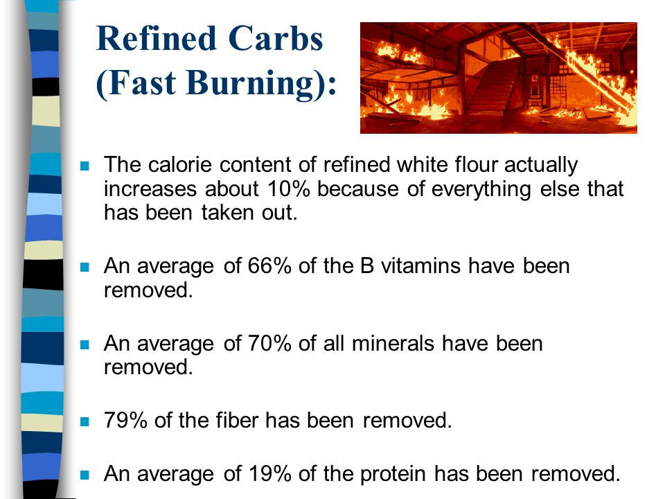 Refined Carbs (Fast Burning): n The calorie content of refined white flour actually increases about 10% because of everything else that has been taken