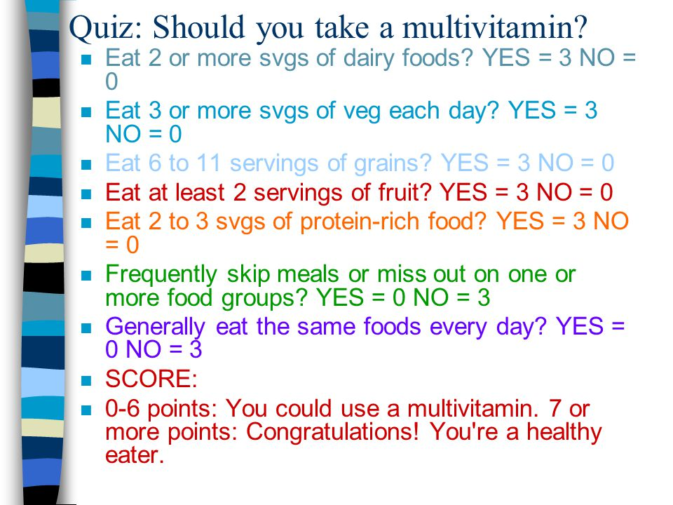 Quiz: Should you take a multivitamin? n Eat 2 or more svgs of dairy foods? YES = 3 NO = 0 n Eat 3 or more svgs of veg each day? YES = 3 NO = 0 n Eat 6
