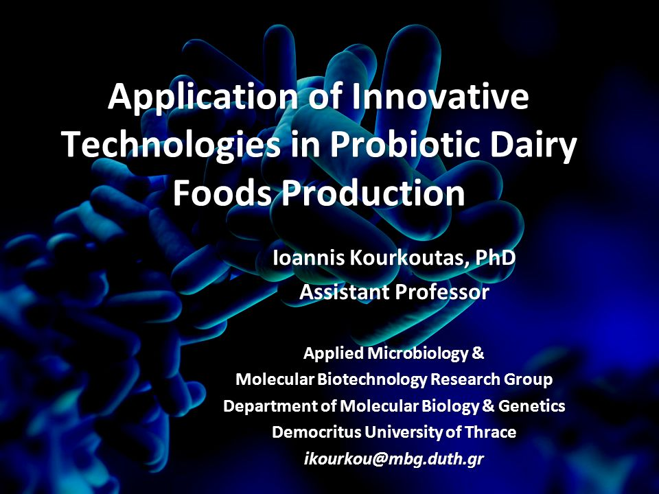 Application of Innovative Technologies in Probiotic Dairy Foods Production Ioannis Kourkoutas, PhD Assistant Professor Applied Microbiology & Molecular Biotechnology Research Group Department of Molecular Biology & Genetics Democritus University of Thrace ikourkou@mbg.duth.gr