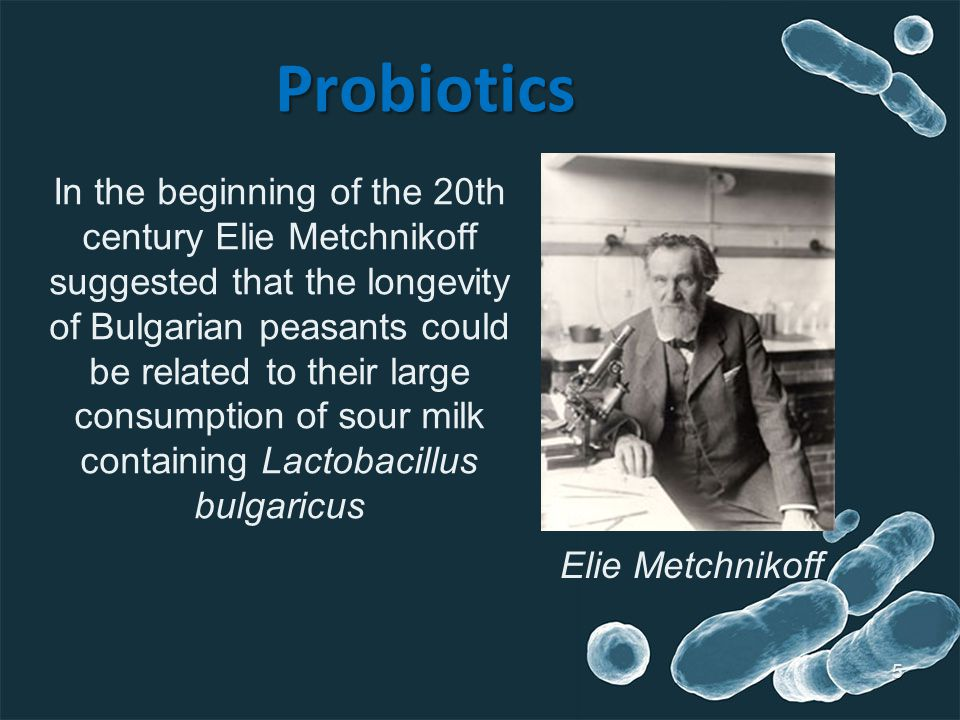 Probiotics In the beginning of the 20th century Elie Metchnikoff suggested that the longevity of Bulgarian peasants could be related to their large consumption of sour milk containing Lactobacillus bulgaricus Elie Metchnikoff 5