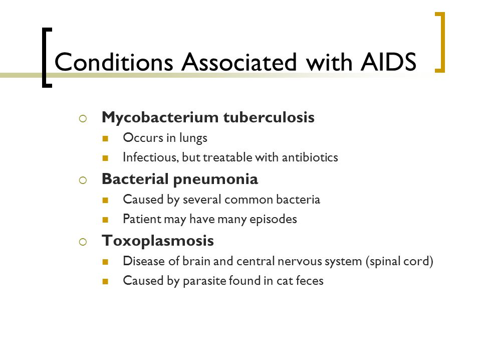 Conditions Associated with AIDS  Mycobacterium tuberculosis Occurs in lungs Infectious, but treatable with antibiotics  Bacterial pneumonia Caused b