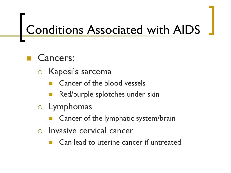 Conditions Associated with AIDS Cancers:  Kaposi's sarcoma Cancer of the blood vessels Red/purple splotches under skin  Lymphomas Cancer of the lymphatic system/brain  Invasive cervical cancer Can lead to uterine cancer if untreated