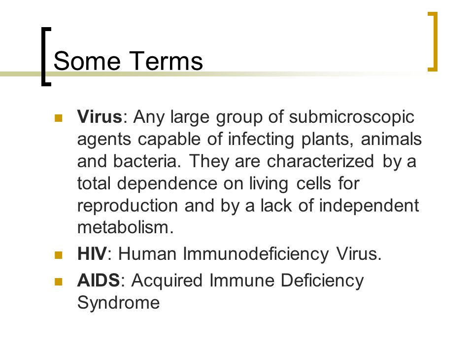 Some Terms Virus: Any large group of submicroscopic agents capable of infecting plants, animals and bacteria.