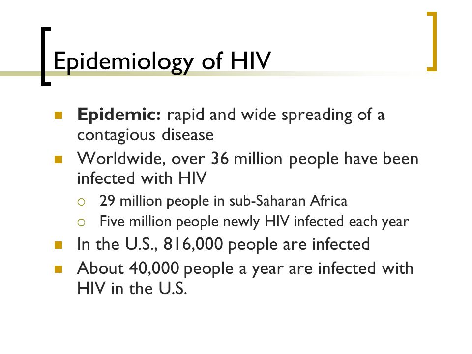Epidemiology of HIV Epidemic: rapid and wide spreading of a contagious disease Worldwide, over 36 million people have been infected with HIV  29 mill