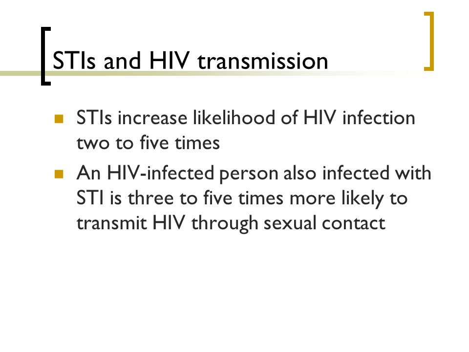 STIs and HIV transmission STIs increase likelihood of HIV infection two to five times An HIV-infected person also infected with STI is three to five t