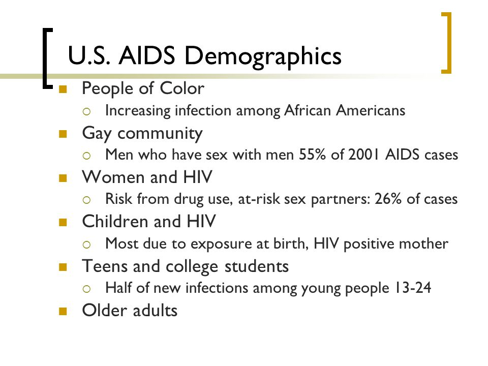 U.S. AIDS Demographics People of Color  Increasing infection among African Americans Gay community  Men who have sex with men 55% of 2001 AIDS cases