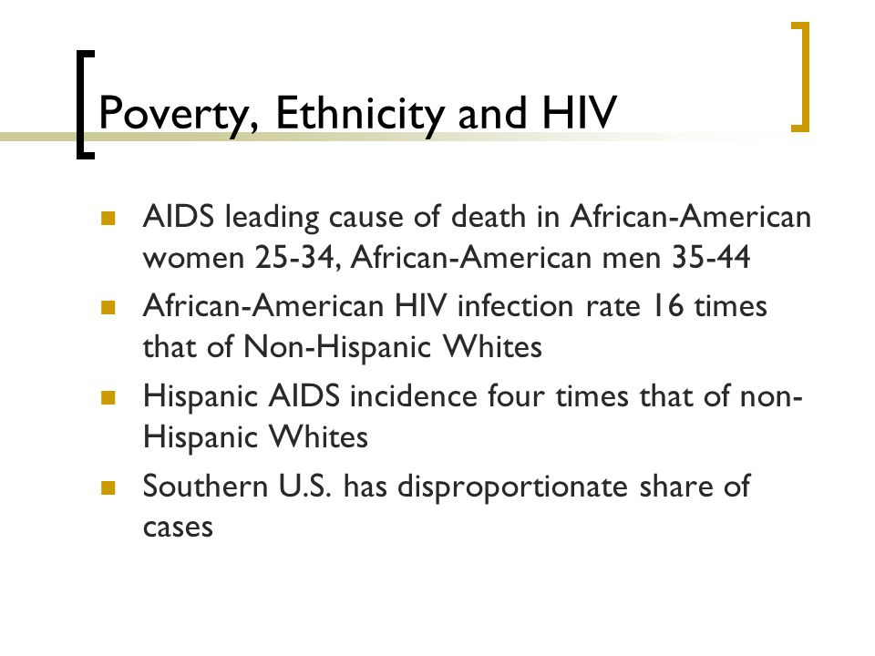 Poverty, Ethnicity and HIV AIDS leading cause of death in African-American women 25-34, African-American men 35-44 African-American HIV infection rate