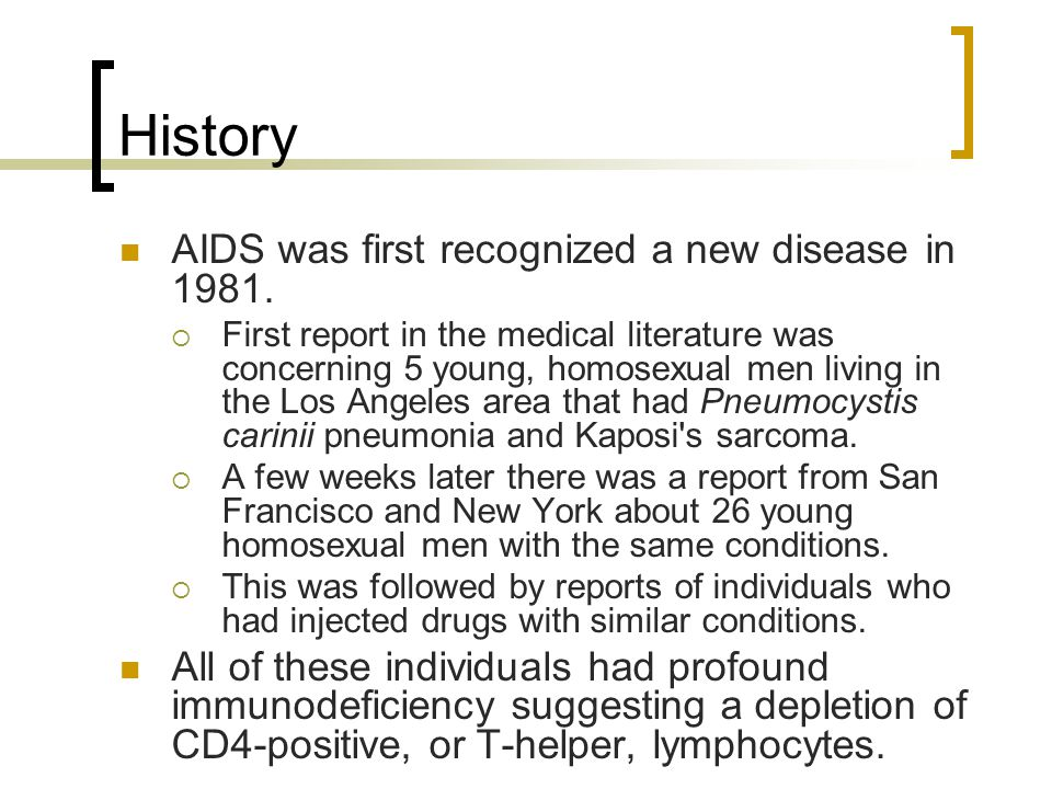 History AIDS was first recognized a new disease in 1981.  First report in the medical literature was concerning 5 young, homosexual men living in the
