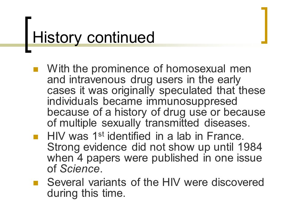 History continued With the prominence of homosexual men and intravenous drug users in the early cases it was originally speculated that these individuals became immunosuppresed because of a history of drug use or because of multiple sexually transmitted diseases.