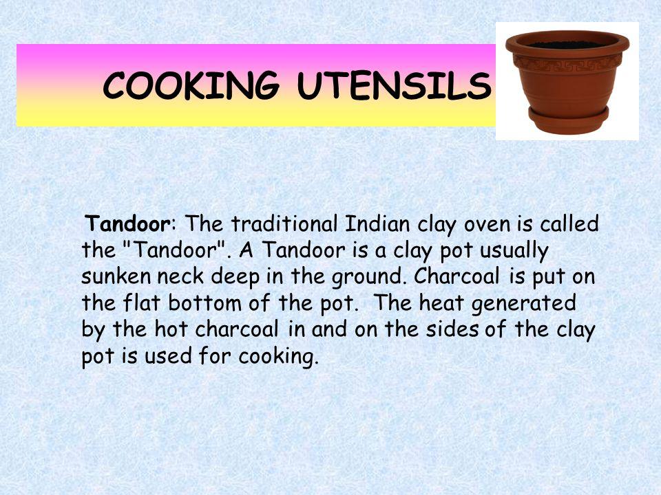 COOKING UTENSILS Tandoor: The traditional Indian clay oven is called the Tandoor .