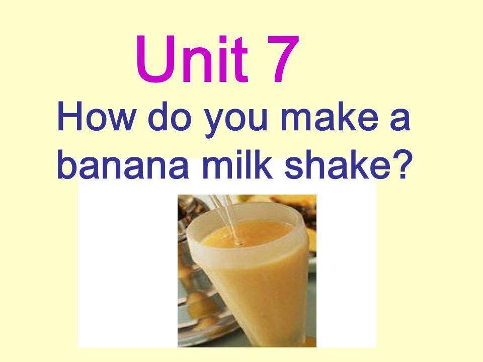 How do you make a banana milk shake? Unit 7