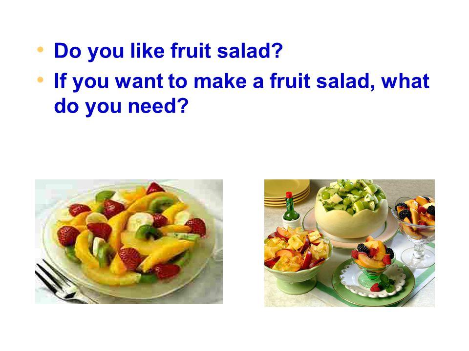 Do you like fruit salad? If you want to make a fruit salad, what do you need?