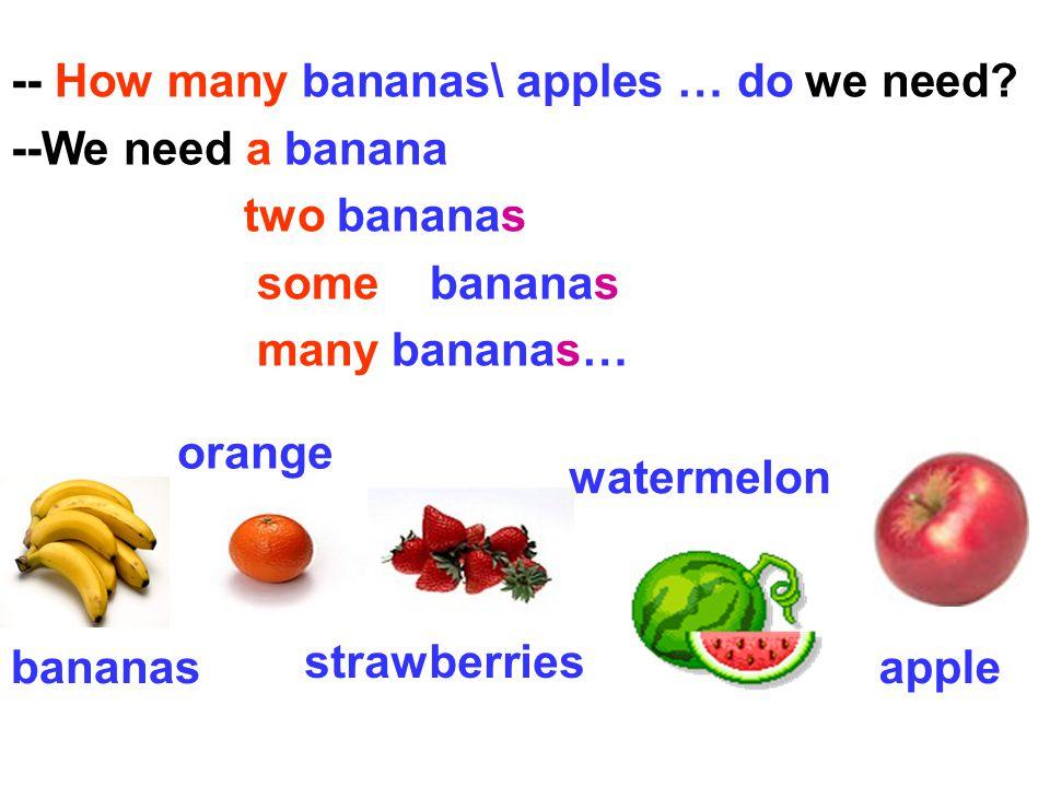 -- How many bananas\ apples … do we need.