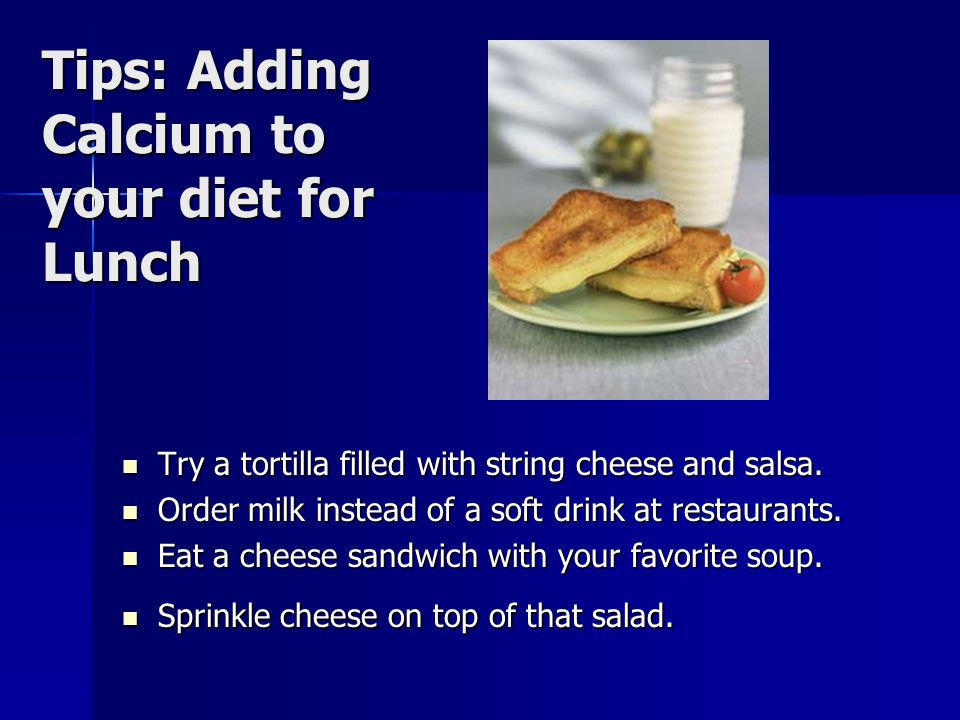 Tips: Adding Calcium to your diet for Lunch Try a tortilla filled with string cheese and salsa.