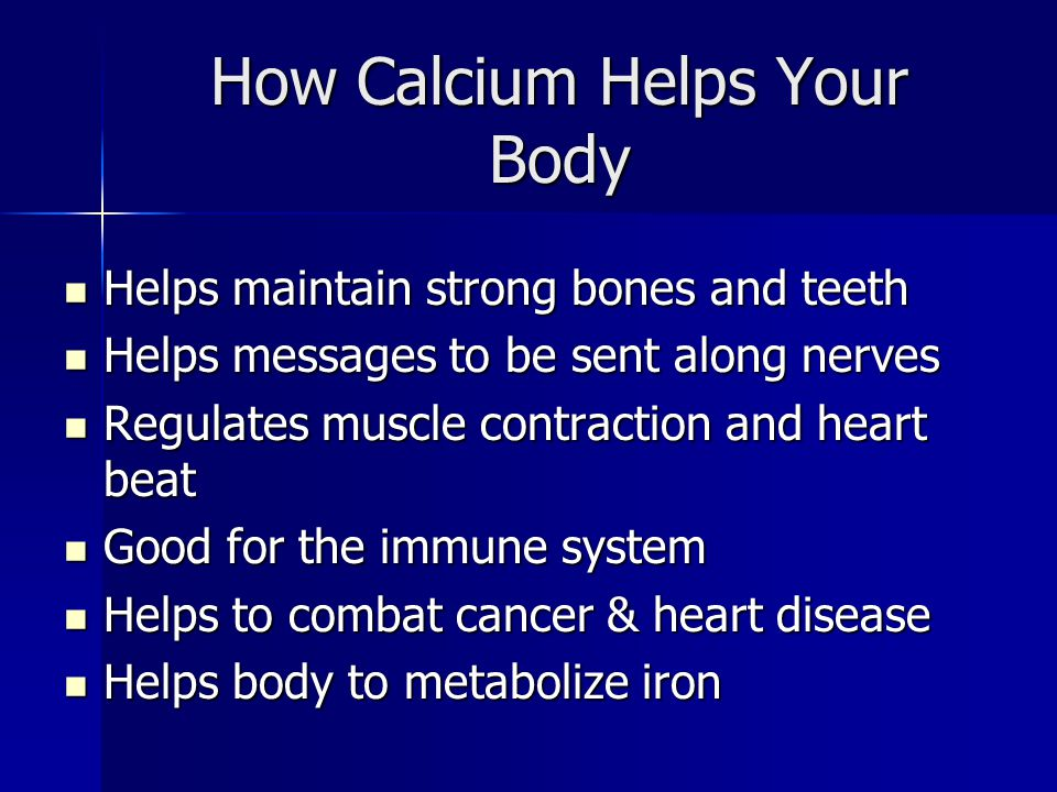 How Calcium Helps Your Body Helps maintain strong bones and teeth Helps maintain strong bones and teeth Helps messages to be sent along nerves Helps messages to be sent along nerves Regulates muscle contraction and heart beat Regulates muscle contraction and heart beat Good for the immune system Good for the immune system Helps to combat cancer & heart disease Helps to combat cancer & heart disease Helps body to metabolize iron Helps body to metabolize iron