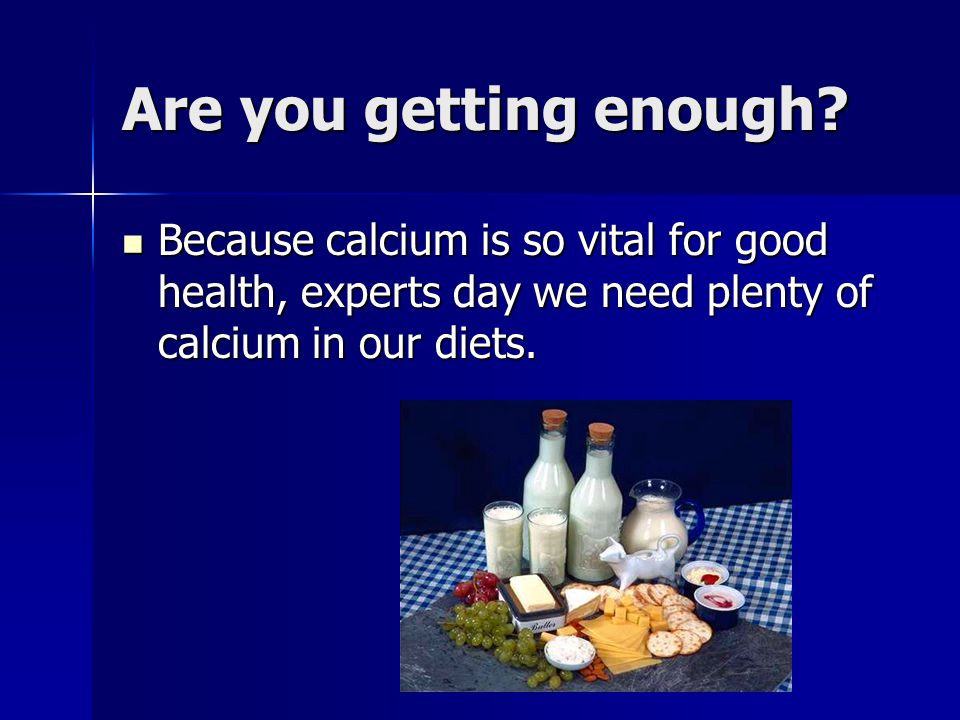 Recommended Dietary Allowance for Calcium Age : Calcium (mg/day) 0 to 6 months: 210 7 to 12 months: 270 1 to 3 years: 500 4 to 8 years: 800 9 to 13 years: 1300 14 to 18 years: 1000 19 to 50 years: 1000 51+ years: 1200 Age : Calcium (mg/day) 0 to 6 months: 210 7 to 12 months: 270 1 to 3 years: 500 4 to 8 years: 800 9 to 13 years: 1300 14 to 18 years: 1000 19 to 50 years: 1000 51+ years: 1200