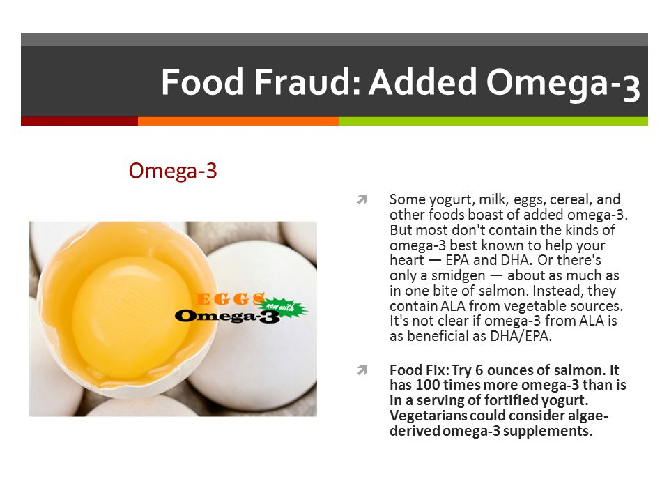 Food Fraud: Added Omega-3 Omega-3  Some yogurt, milk, eggs, cereal, and other foods boast of added omega-3. But most don't contain the kinds of omega