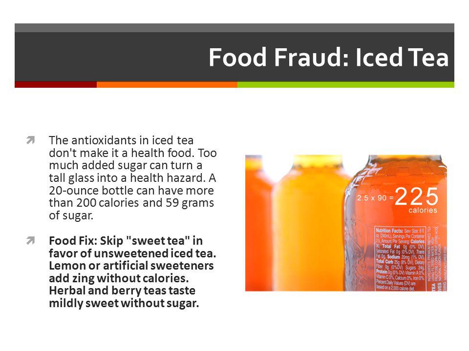 Food Fraud: Iced Tea  The antioxidants in iced tea don't make it a health food. Too much added sugar can turn a tall glass into a health hazard. A 20