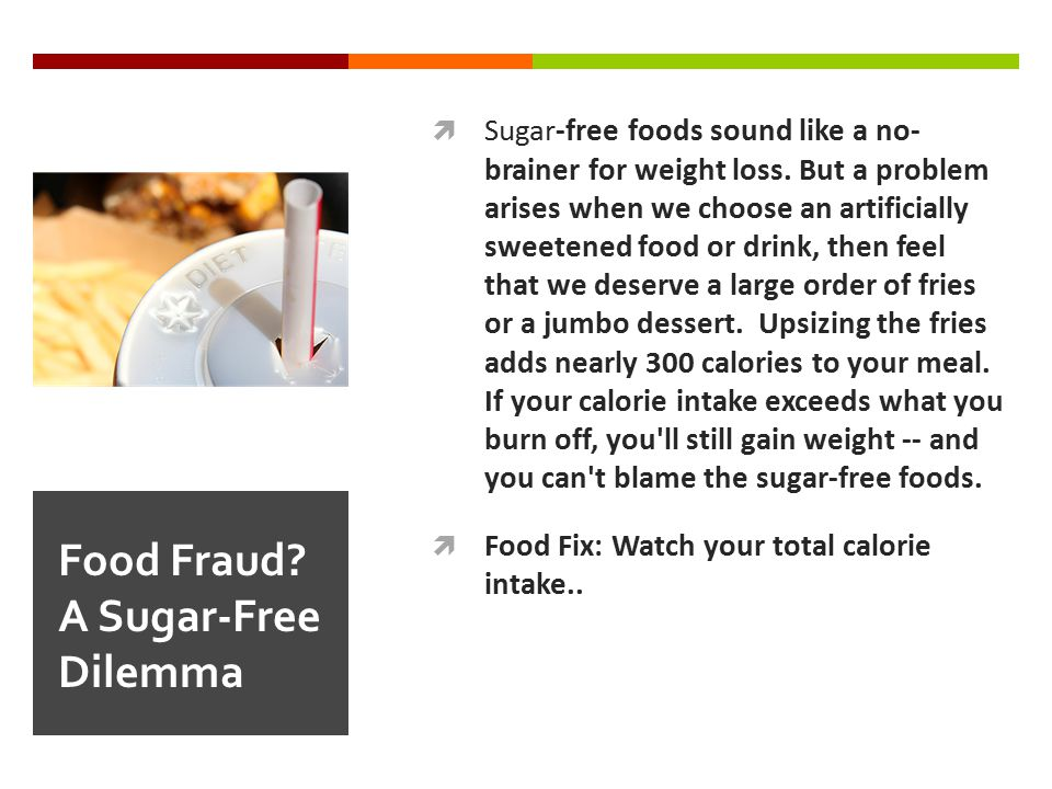  Sugar-free foods sound like a no- brainer for weight loss. But a problem arises when we choose an artificially sweetened food or drink, then feel th