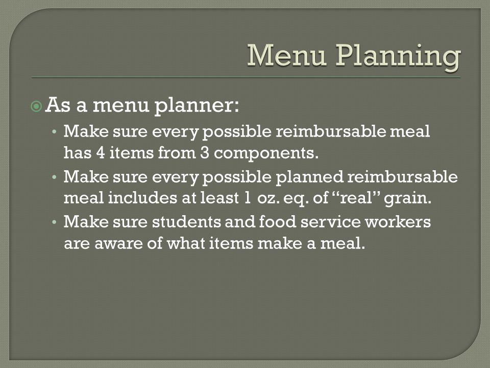  As a menu planner: Make sure every possible reimbursable meal has 4 items from 3 components.