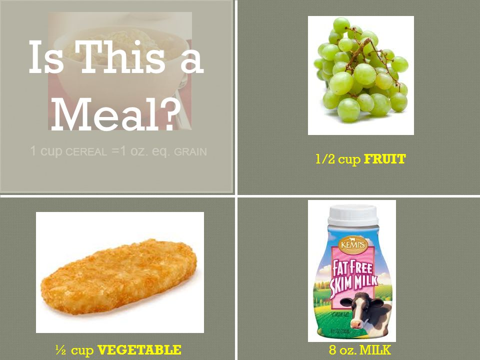 ½ cup VEGETABLE8 oz. MILK 1/2 cup FRUIT 1 cup CEREAL =1 oz. eq. GRAIN Is This a Meal