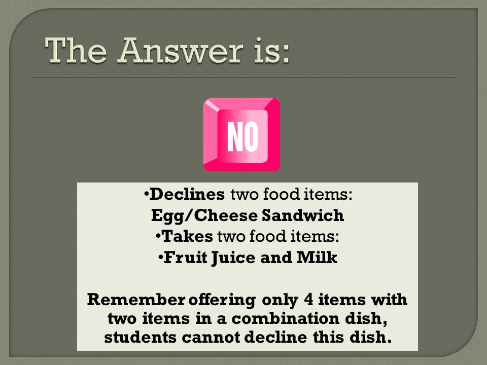Declines two food items: Egg/Cheese Sandwich Takes two food items: Fruit Juice and Milk Remember offering only 4 items with two items in a combination dish, students cannot decline this dish.