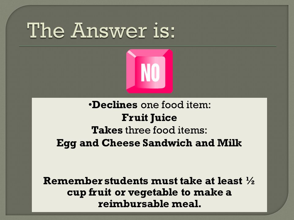 Declines one food item: Fruit Juice Takes three food items: Egg and Cheese Sandwich and Milk Remember students must take at least ½ cup fruit or vegetable to make a reimbursable meal.