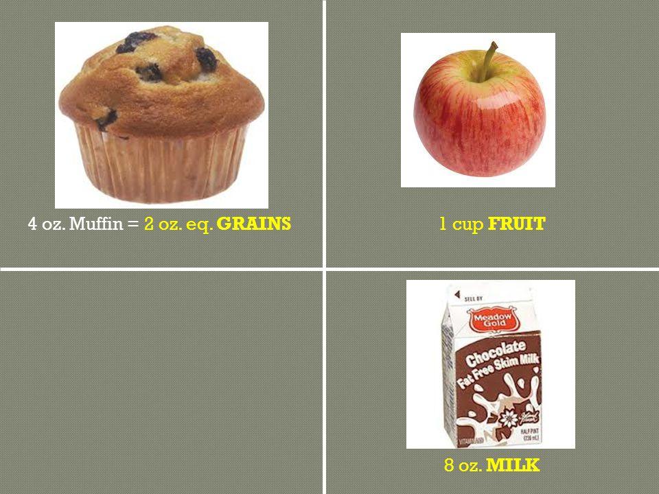 8 oz. MILK 1 cup FRUIT4 oz. Muffin = 2 oz. eq. GRAINS